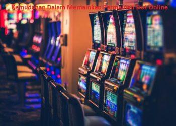 Kemudahan Dalam Memainkan Permainan Slot Online