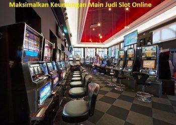Maksimalkan Keuntungan Main Judi Slot Online
